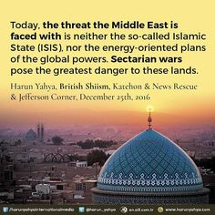 Today, the threat the Middle East is faced with is neither the so-called Islamic State (ISIS), nor the energy-oriented plans of the global powers. Sectarian wars pose the greatest danger to these lands. (Harun Yahya, British Shiism, Katehon & News Rescue & Jefferson Corner, December 25th, 2016)  #tv #broadcast 📽📡en.a9.com.tr #islam #God #quran #Muslim #books #adnanoktar #istanbul #islamicquote #quoteoftheday #quote #love #Turkey #art#artistic #fashion #music #luxury#travel #nature…