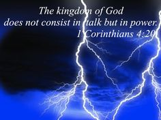 For the kingdom of God does not consist in talk but in power. 1 Corinthians 4:20