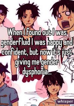 """""""When I found out I was genderfluid I was happy and confident, but now it's just giving me gender dysphoria..."""""""