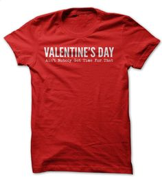 Valentine's Day Ain't nobody got time for that T Shirt, Hoodie, Sweatshirts - t shirt printing #Tshirt #clothing