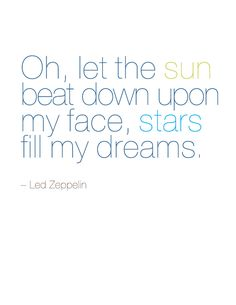 oh, let the sun beat down upon my facem stars fill my dreams. #quote #lyrics #ledzeppelin