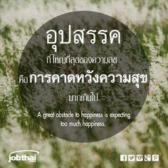 """อุปสรรคที่ใหญ่ที่สุดของความสุข คือการคาดหวังความสุขมากเกินไป A great obstacle to happiness is expecting too much happiness. Cr. Bernard de Fontanelle ★ ติดตามเรื่องราวดีๆ อัพเดทงานเด่นทุกวัน แค่กด Like และ """"Get Notifications (รับการแจ้งเตือน)"""" ที่ www.facebook.com/... ★ สมัครสมาชิกกับ JobThai.com ฝากเรซูเม่ ส่งใบสมัครได้ง่าย สะดวก รวดเร็วผ่านปุ่ม """"Apply Now"""" (ฟรี ไม่มีค่าใช้จ่าย) www.jobthai.com/... ★ ค้นหางานอื่น ๆ จากบริษัทชั้นนำทั่วประเทศกว่า 70,000 อัตรา ได้ที่ www.jobthai.com/..."""