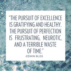 The pursuit of excellence is gratifying and healthy. The pursuit of perfection is frustrating, neurotic, and a terrible waste of time.