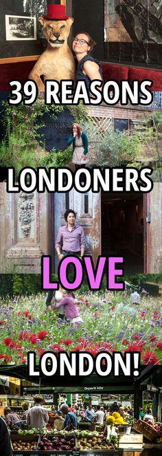 39 reasons Londoners love London: http://www.timeout.com/london/things-to-do/39-reasons-why-londoners-love-london