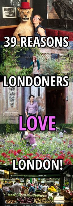 39 reasons Londoners love London: http://www.timeout.com/london/things-to-do/39-reasons-why-londoners-love-london