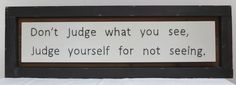 I love this saying, it's something I told my self one day. We are all to quick to judge what we see. Each letter is hand stitched through the wood, time consuming but rewarding.