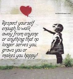Quotes: Respect yourself enough to walk away from anyone or anything that no longer serves you, grows you or makes you happy.
