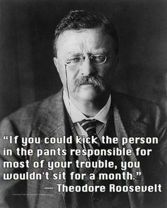 If you could kick the person in the pants responsible for most of your trouble, you wouldn't sit for a month.  ~ Theodore Roosevelt