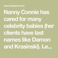 Nanny Connie has cared for many celebrity babies (her clients have last names like Damon and Krasinski). Learn everything from sleep rituals to bathtime from this trusted caregiver who has done and seen it all.