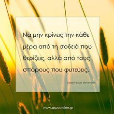 Να μην κρίνεις την κάθε μέρα από τη σοδειά που θερίζεις, αλλά από τους σπόρους που φυτεύεις. Robert Louis Stevenson, Happy We, Greek Quotes, Business Quotes, Self Improvement, Food For Thought, Self Help, Acting, Thoughts