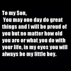 To my Son, You may one day do great things and I will be proud of you but no matter how old you are or what you do with your life, in my eyes you will always be my little boy.