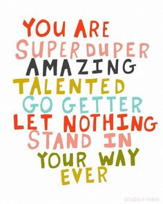 You are super duper amazing talented go getter let nothing stand in your way ever - Inspirational Quotes for Kids & Teens - Educational Activities Inspirational Quotes For Kids, Great Quotes, Quotes To Live By, Me Quotes, Encouraging Quotes For Kids, Fun Quotes For Kids, Sucess Quotes, Woman Quotes, Inspiring Quotes
