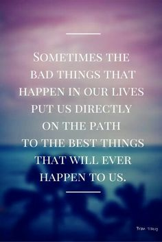 sometimes bad things in ourlives put us directly on the path to the best things that will ever happen to us.