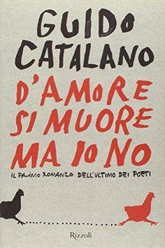 """""""D'AMORE SI MUORE MA IO NO: IL PRIMO ROMANZO DELL'ULTIMO DEI POETI"""" de Guido Catalano"""