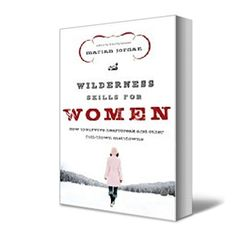 Wilderness Skills for Women: How to Survive Heartbreak and Other Full-Blown-Melt Downs