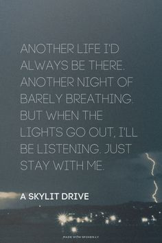 Another life I'd always be there. Another night of barely breathing. But when the lights go out, I'll be listening. Just stay with me. - A Skylit Drive