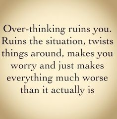 Over-thinking ruins you.  Ruins the situation, twist things around, makes you worrry & just makes everything much worse than it actually is.