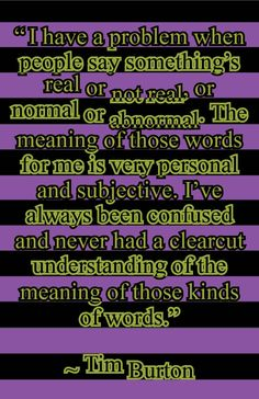 """Another fantastic Tim Burton quote ahhh, the wonders of psychology...there is no such thing as normal. I believe, Morticia says it best, """"Normal is an illusion. What is normal for the spider is chaos to the fly."""" <3"""