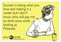 Success is doing what you love and making it a career, but I don't know who will pay me to drink wine while looking at Pinterest. Lol!