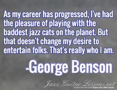 As my career has progressed, I've had the pleasure of playing with the baddest jazz cats on the planet. But that doesn't change my desire to entertain folks. That's really who I am. / -George Benson