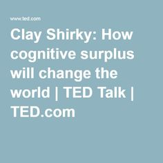 Clay Shirky: How cognitive surplus will change the world   TED Talk   TED.com