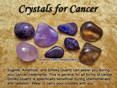 Crystal Guidance: Crystal Tips and Prescriptions - Cancer. Top Recommended Crystals: Sugilite, Amethyst, and Smoky Quartz. Additional Crystal Recommendations: Fluorite, Petalite, Selenite, Tourmaline Green, or Ruby Zoisite.  This is for all forms of cancer. Smoky Quartz is specifically beneficial during chemotherapy and radiation. Wear or carry your crystals with you.