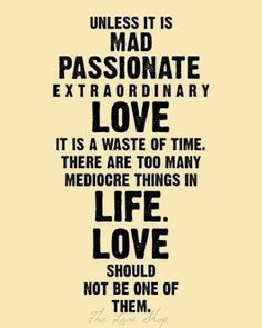 unless it is mad, passionate, extraordinary love, it is a waste of time. there are too many mediocre things in life. love should not be one of them.
