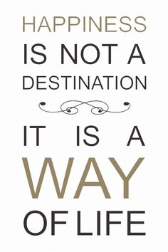 Happiness Is Not A Destination - It's a Way of Life #Quote