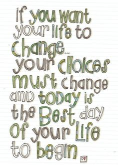 """If you want your life to change... your choices must change and today is the best day of your life to begin."""