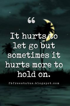 quotes about breakups and moving on, It hurts to let go but sometimes it hurts more to hold on.