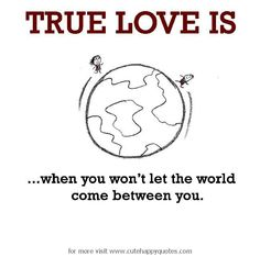 True Love is, when you won't let the world come between you. - Cute Happy Quotes