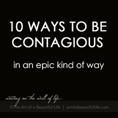 10 Ways to Be Contagious in an Epic Kind of Way by artofabeautifullife.com