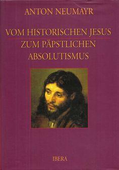 Vom historischen Jesus zum päpstlichen Absolutismus * Anton Neumayr 2003