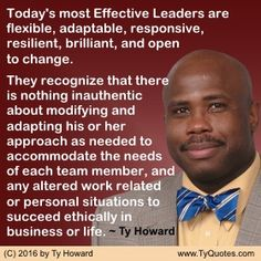 Today's most Effective Leaders are flexible, adaptable, responsive, resilient, brilliant, and open to change. They recognize that there is nothing inauthentic about modifying and adapting their approach as needed to accommodate the needs of each team member, and any altered work related or personal situations to succeed ethically in business or life. ~ Ty Howard ________________________________________________________ Leadership Quotes. Motivation Magazine. Ty Howard. (…