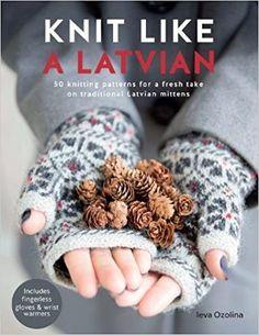 Knit Like a Latvian: 50 knitting patterns for a fresh take on traditional Latvian mittens: Amazon.co.uk: Ieva Ozolina: 9781446306727: Books
