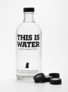 This is Water: Eight glasses a day for best health. Hide this bottle in plain sight & use it as a reminder to worship the right things. From a speech by David Foster Wallace.