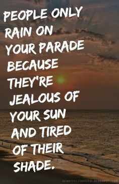 Heartfelt Quotes: People only rain on your parade because they're jealous of your sun and tired of their shade.