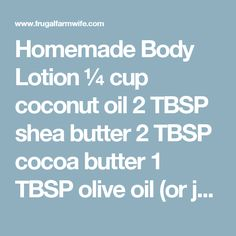 Homemade Body Lotion ¼ cup coconut oil 2 TBSP shea butter 2 TBSP cocoa butter 1 TBSP olive oil (or jajoba, sweet almond, etc) ¼ tsp grapefruit seed extract (preservative) 1 TBSP Aloe Vera Gel. (if you don't have this, try substituting olive oil) 5-10 drops essential oil (optional) Instructions: Combine first three ingredients in a small saucepan or heat-proof bowl. Heat gently over very low heat (use double boiler method is using a bowl) until ingredients are almost completely melted…