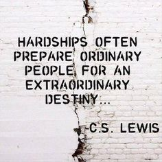 """""""Hardships often prepare ordinary people for an extraordinary destiny..."""" ~ C.S. Lewis"""