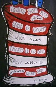 "dr. seuss - ""Today you are you that is truer than true.  There is no one alive who is youer than you."""