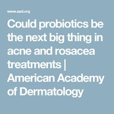 Could probiotics be the next big thing in acne and rosacea treatments | American Academy of Dermatology
