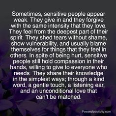 Sometimes, sensitive people appear weak. They give in and they forgive with the same intensity that they love. They feel from the deepest part of their spirit. Spiritual Quotes, Wisdom Quotes, True Quotes, Quotes To Live By, Happiness Quotes, Smile Quotes, Religious Quotes, Happy Quotes, Quotes Quotes