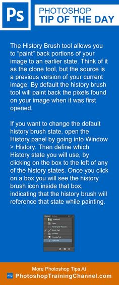The History Brush tool allows you to paint back portions of your image to an earlier state. Think of it as the clone tool, but the source is a previous version of your current image. By default the history brush tool will paint back the pixels found on your image when it was first opened. To change the default history brush state, open the History panel by going into Window > History. Then define which History state you will use by clicking on the box to the left of any of the history…