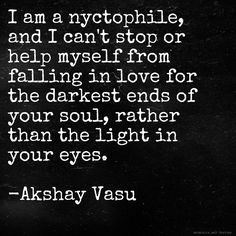 I am a nyctophile, and I can't stop or help myself from falling in love for the darkest ends of your soul, rather than the light in your eyes.  -Akshay Vasu