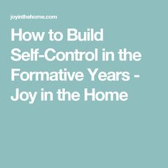 How to Build Self-Control in the Formative Years - Joy in the Home