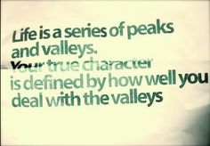 .Life is peaks and valleys