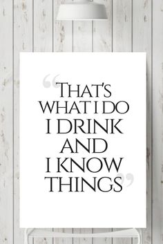 That's what I do - I drink and I know things Game of thrones quote wall print / Tyrion Lannister quote / funny prints