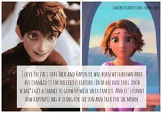 """Well actually Rapunzel was born with blonde hair. Jack not wearing shoes is a matter of choice and Rapunzel just never got the choice to wear shoes. And Jack did grow up with his family as he was 17 when he died, which in the 17th century was classed as an adult. And its none of them have a """"thing"""" for the sun or the moon, the sun is just the kingdom's emblem, and the moon is the Guardians leader."""