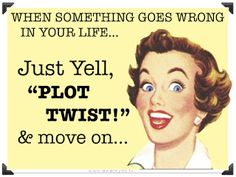 when something goes wrong in your life...Just yell PLOT TWIST and move on, stress solution