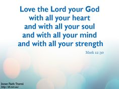 Love the Lord your God with all your heart and with all your soul and with all your mind and with all your strength.'